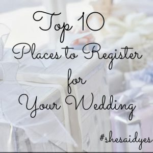 She said yes top 10 places to register for your wedding for Best places to register for wedding